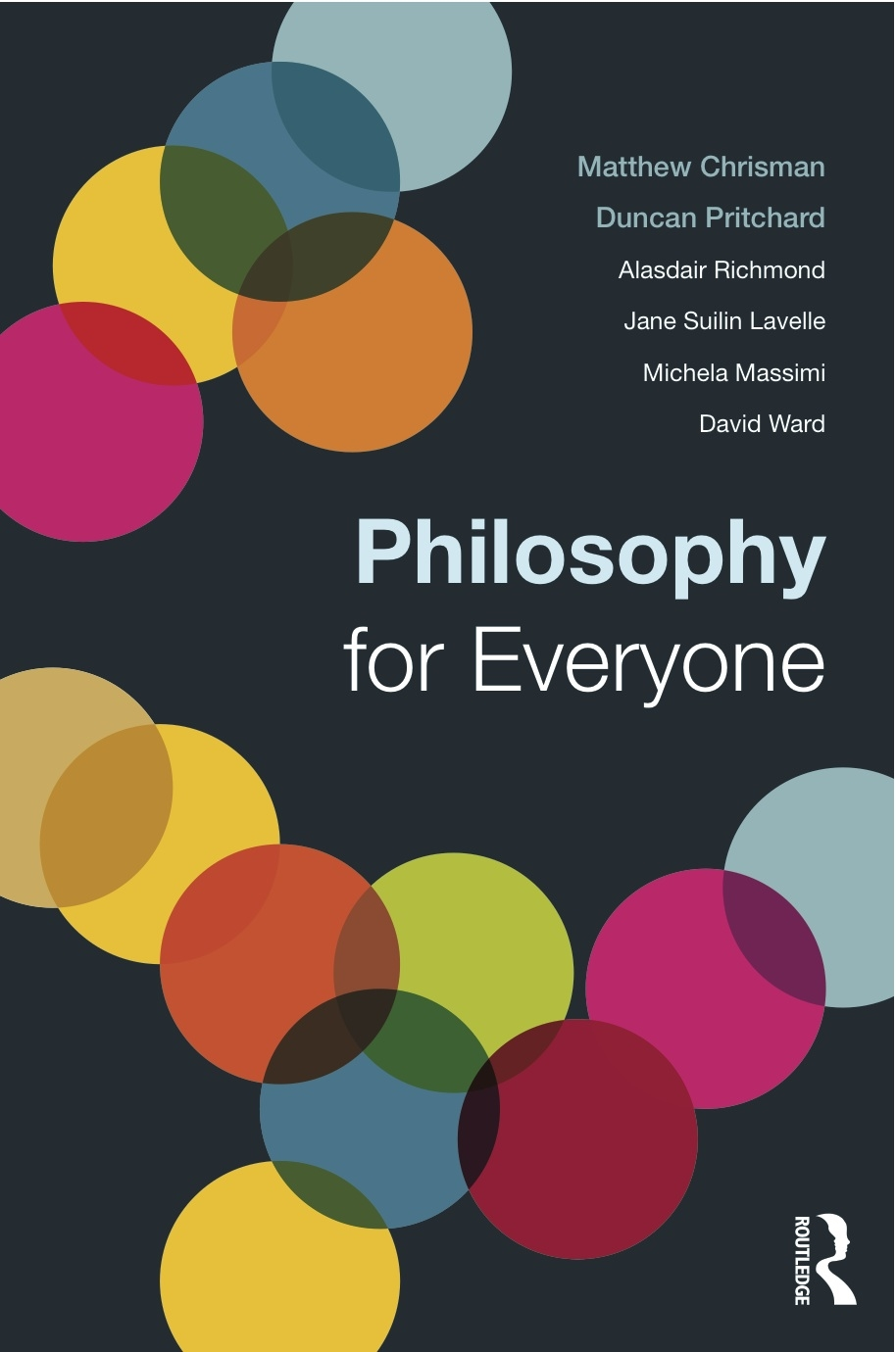 Cover of book entitled Philosophy for Everyone, listing authors Matthew Chrisman, Duncan Pritchard, Jane Suilin Lavelle, Michela Massimi, Alasdair Richmond and Dave Ward, and publisher Routledge